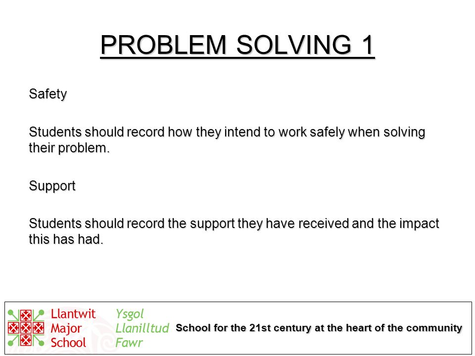School for the 21st century at the heart of the community PROBLEM SOLVING 1 Safety Students should record how they intend to work safely when solving their problem.