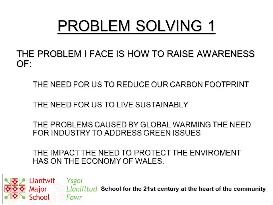 School for the 21st century at the heart of the community PROBLEM SOLVING 1 THE PROBLEM I FACE IS HOW TO RAISE AWARENESS OF: THE NEED FOR US TO REDUCE OUR CARBON FOOTPRINT THE NEED FOR US TO LIVE SUSTAINABLY THE PROBLEMS CAUSED BY GLOBAL WARMING THE NEED FOR INDUSTRY TO ADDRESS GREEN ISSUES THE IMPACT THE NEED TO PROTECT THE ENVIROMENT HAS ON THE ECONOMY OF WALES.