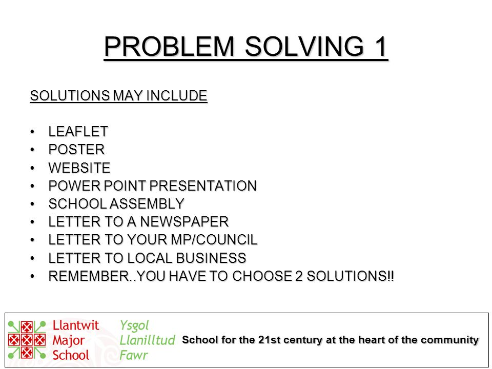 School for the 21st century at the heart of the community PROBLEM SOLVING 1 SOLUTIONS MAY INCLUDE LEAFLETLEAFLET POSTERPOSTER WEBSITEWEBSITE POWER POINT PRESENTATIONPOWER POINT PRESENTATION SCHOOL ASSEMBLYSCHOOL ASSEMBLY LETTER TO A NEWSPAPERLETTER TO A NEWSPAPER LETTER TO YOUR MP/COUNCILLETTER TO YOUR MP/COUNCIL LETTER TO LOCAL BUSINESSLETTER TO LOCAL BUSINESS REMEMBER..YOU HAVE TO CHOOSE 2 SOLUTIONS!!REMEMBER..YOU HAVE TO CHOOSE 2 SOLUTIONS!!