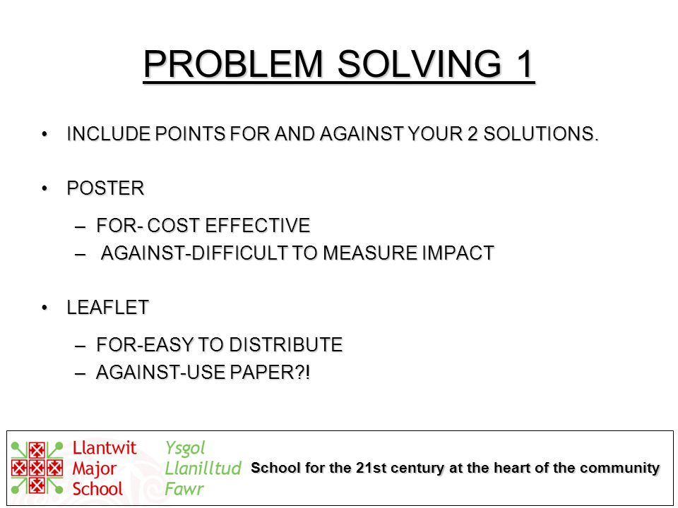 School for the 21st century at the heart of the community PROBLEM SOLVING 1 INCLUDE POINTS FOR AND AGAINST YOUR 2 SOLUTIONS.INCLUDE POINTS FOR AND AGAINST YOUR 2 SOLUTIONS.