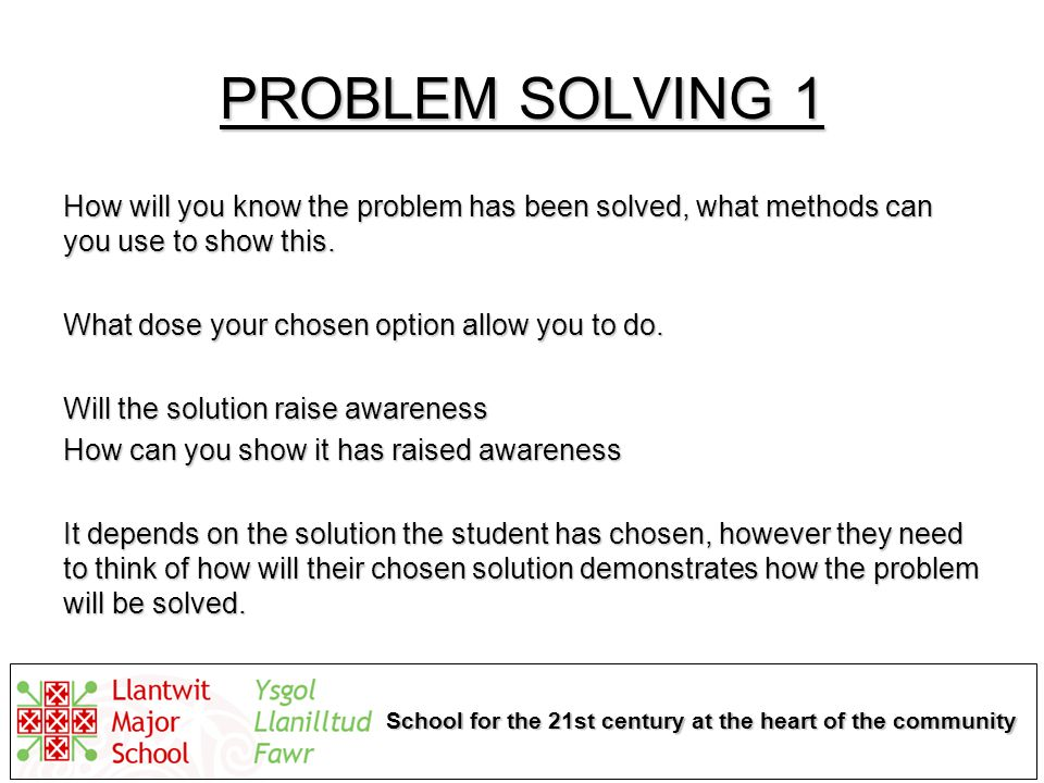 School for the 21st century at the heart of the community PROBLEM SOLVING 1 How will you know the problem has been solved, what methods can you use to show this.