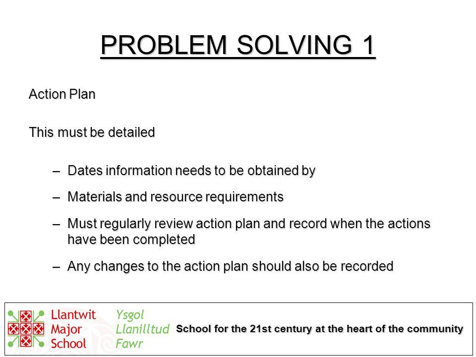 School for the 21st century at the heart of the community PROBLEM SOLVING 1 Action Plan This must be detailed –Dates information needs to be obtained by –Materials and resource requirements –Must regularly review action plan and record when the actions have been completed –Any changes to the action plan should also be recorded