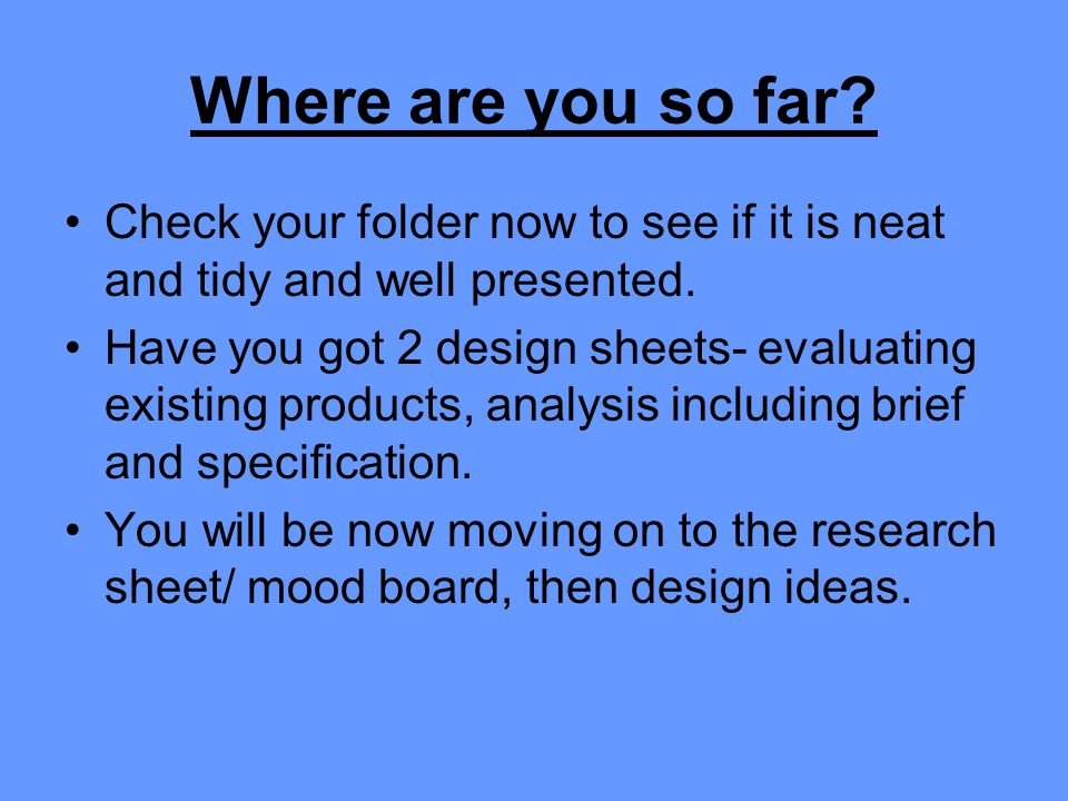 Where are you so far? Check your folder now to see if it is neat and tidy and well presented. Have you got 2 design sheets- evaluating existing produc
