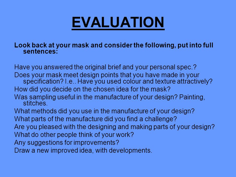 EVALUATION Look back at your mask and consider the following, put into full sentences: Have you answered the original brief and your personal spec.? D