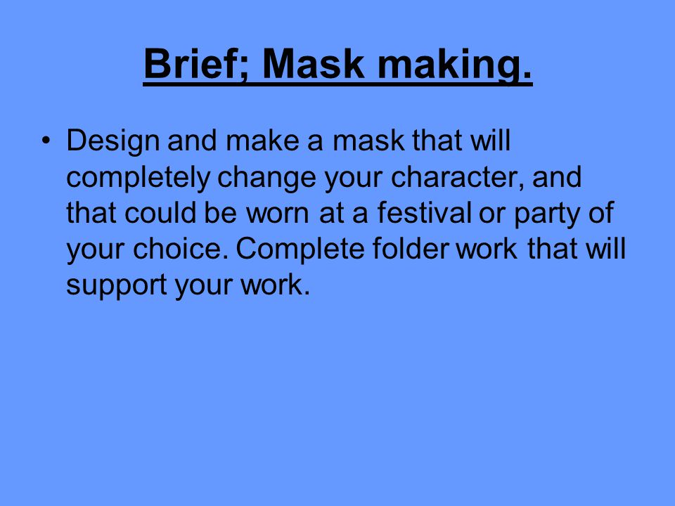 Brief; Mask making. Design and make a mask that will completely change your character, and that could be worn at a festival or party of your choice. C