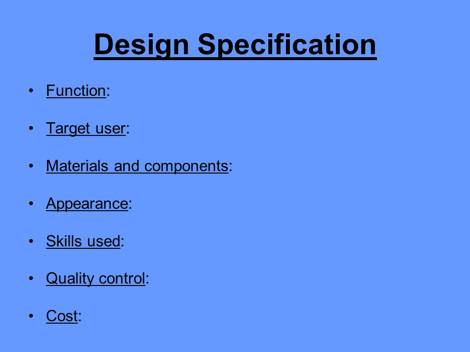 Design Specification Function: Target user: Materials and components: Appearance: Skills used: Quality control: Cost:
