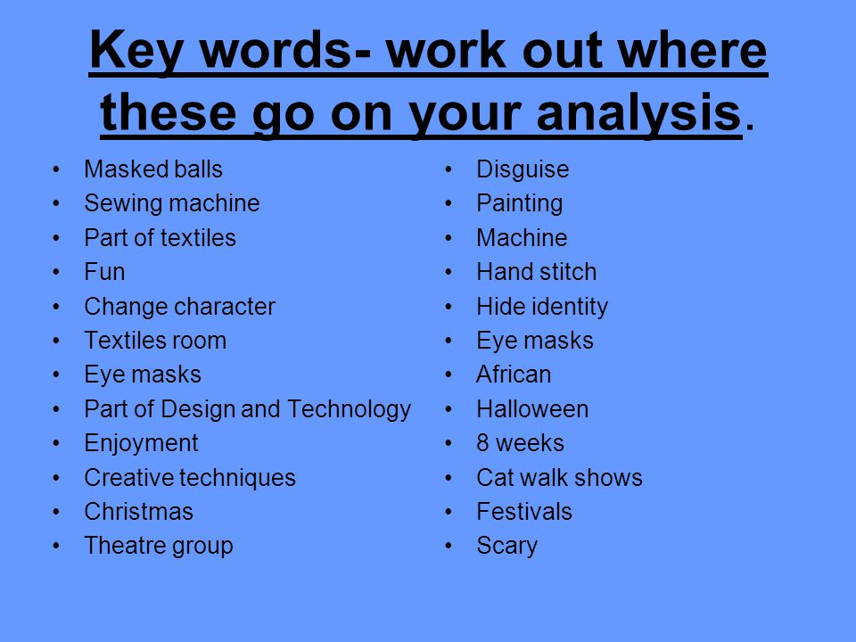 Key words- work out where these go on your analysis. Masked balls Sewing machine Part of textiles Fun Change character Textiles room Eye masks Part of