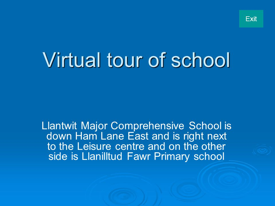 Exit Virtual tour of school Llantwit Major Comprehensive School is down Ham Lane East and is right next to the Leisure centre and on the other side is Llanilltud Fawr Primary school