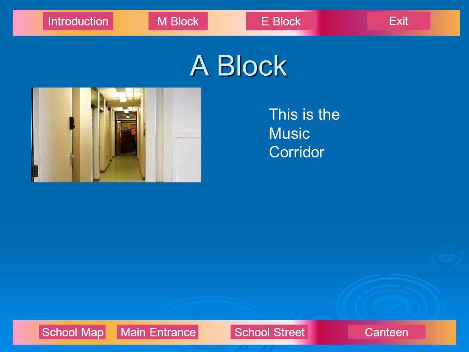 Exit IntroductionM BlockE Block School Map Main EntranceSchool StreetCanteen A Block This is the Music Corridor