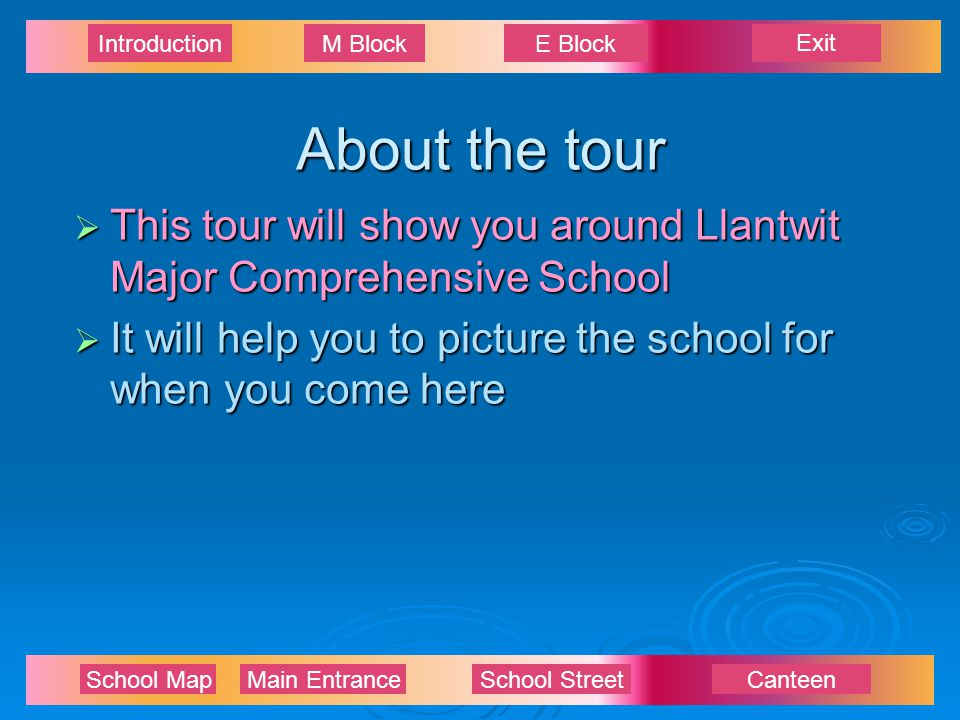 Exit IntroductionM BlockE Block School Map Main EntranceSchool StreetCanteen About the tour  This tour will show you around Llantwit Major Comprehensive School  It will help you to picture the school for when you come here