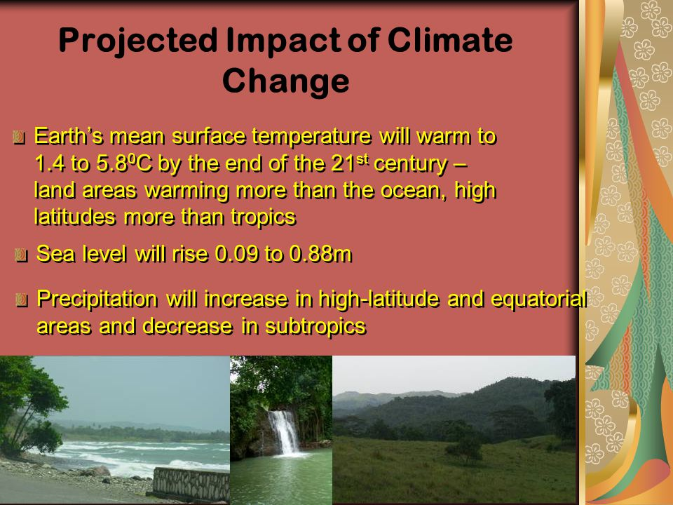 Projected Impact of Climate Change Earth's mean surface temperature will warm to 1.4 to 5.8 0 C by the end of the 21 st century – land areas warming m