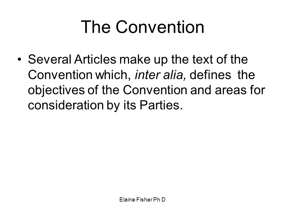 Elaine Fisher Ph D The Convention Several Articles make up the text of the Convention which, inter alia, defines the objectives of the Convention and