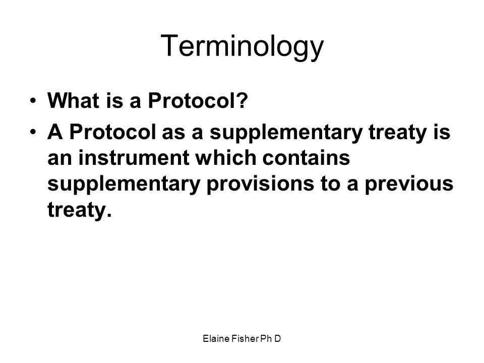 Elaine Fisher Ph D Terminology What is a Protocol? A Protocol as a supplementary treaty is an instrument which contains supplementary provisions to a