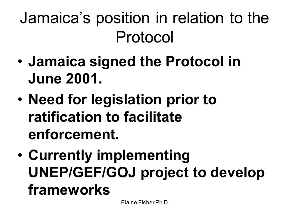 Elaine Fisher Ph D Jamaica's position in relation to the Protocol Jamaica signed the Protocol in June 2001. Need for legislation prior to ratification