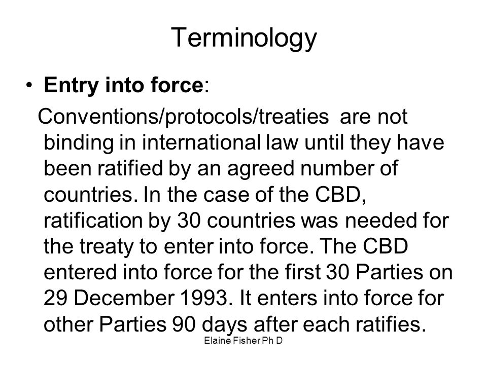 Elaine Fisher Ph D Terminology Entry into force: Conventions/protocols/treaties are not binding in international law until they have been ratified by