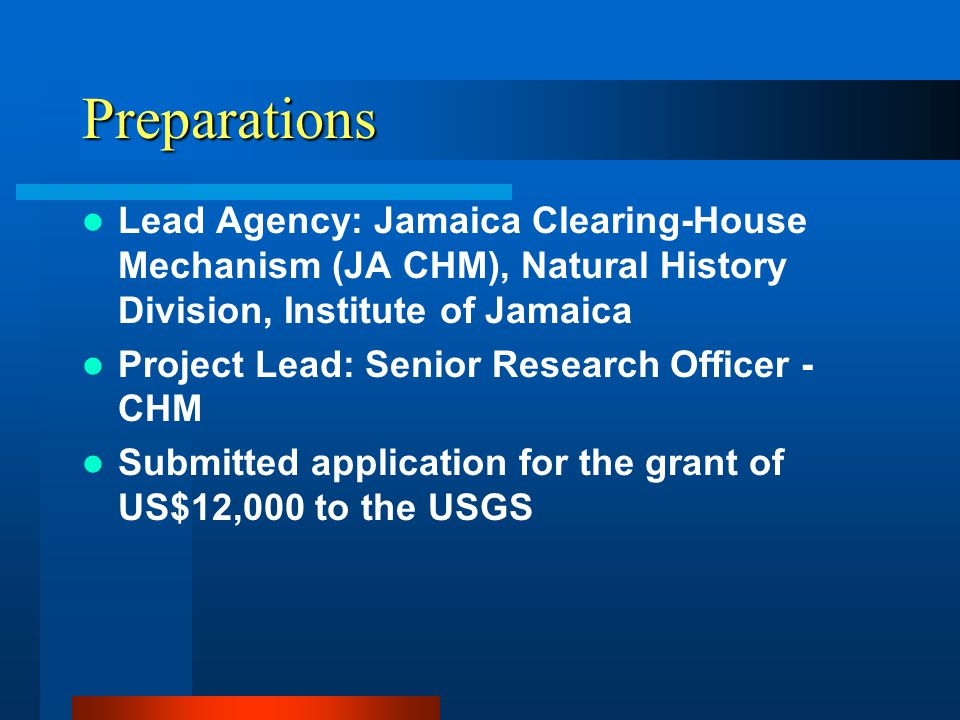 Preparations Lead Agency: Jamaica Clearing-House Mechanism (JA CHM), Natural History Division, Institute of Jamaica Project Lead: Senior Research Officer - CHM Submitted application for the grant of US$12,000 to the USGS