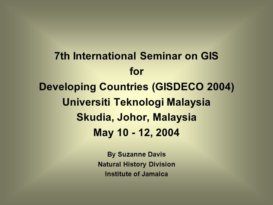 7th International Seminar on GIS for Developing Countries (GISDECO 2004) Universiti Teknologi Malaysia Skudia, Johor, Malaysia May 10 - 12, 2004 By Suzanne Davis Natural History Division Institute of Jamaica