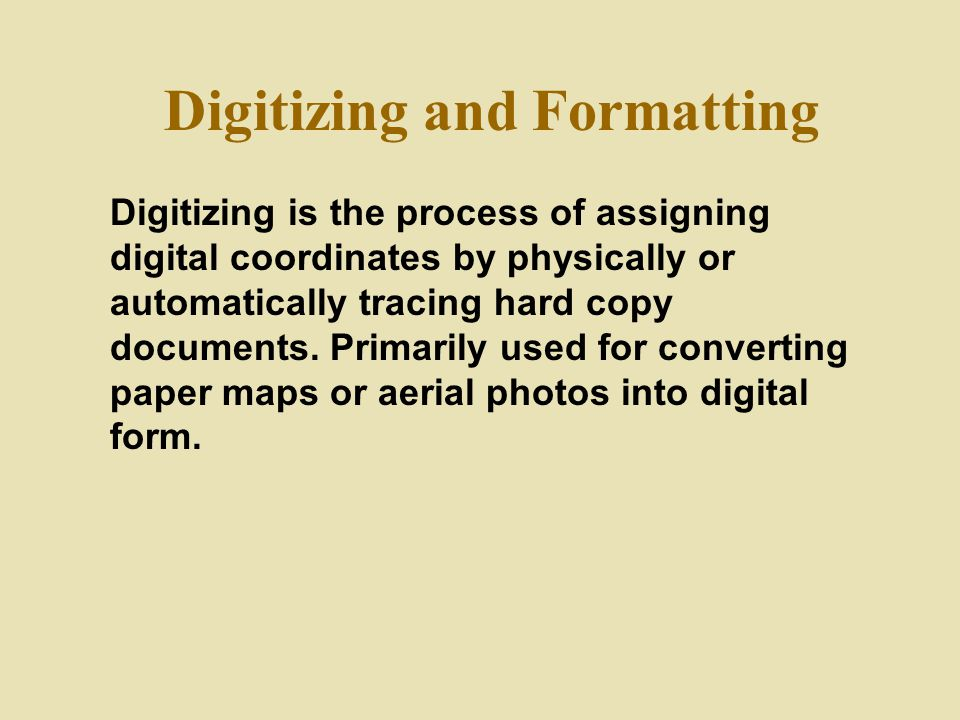 Digitizing and Formatting Digitizing is the process of assigning digital coordinates by physically or automatically tracing hard copy documents. Prima
