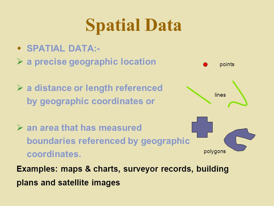 Spatial Data  SPATIAL DATA:-  a precise geographic location  a distance or length referenced by geographic coordinates or  an area that has measur