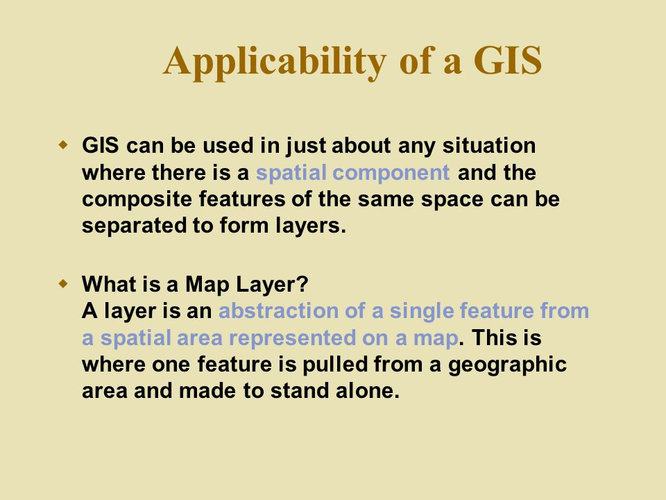 Applicability of a GIS  GIS can be used in just about any situation where there is a spatial component and the composite features of the same space c