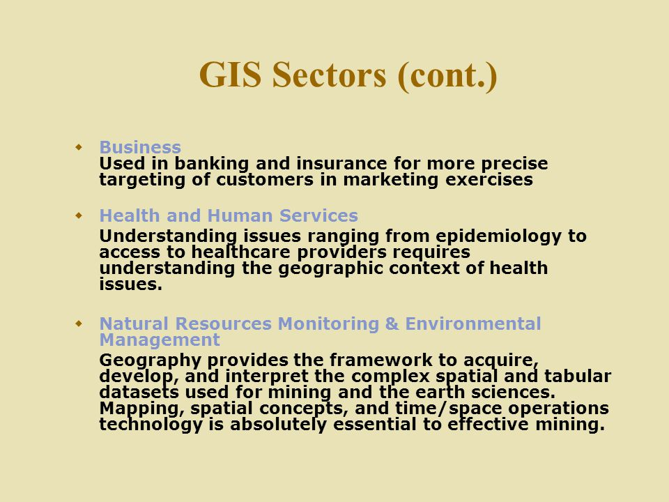 GIS Sectors (cont.)  Business Used in banking and insurance for more precise targeting of customers in marketing exercises  Health and Human Service