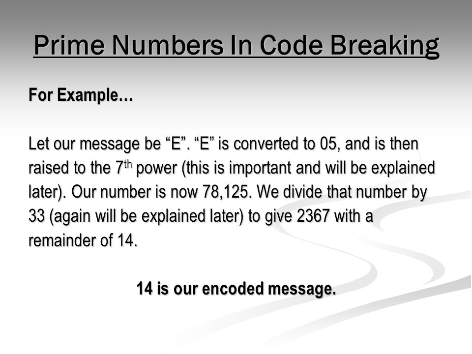 """Prime Numbers In Code Breaking For Example… Let our message be """"E"""". """"E"""" is converted to 05, and is then raised to the 7 th power (this is important an"""