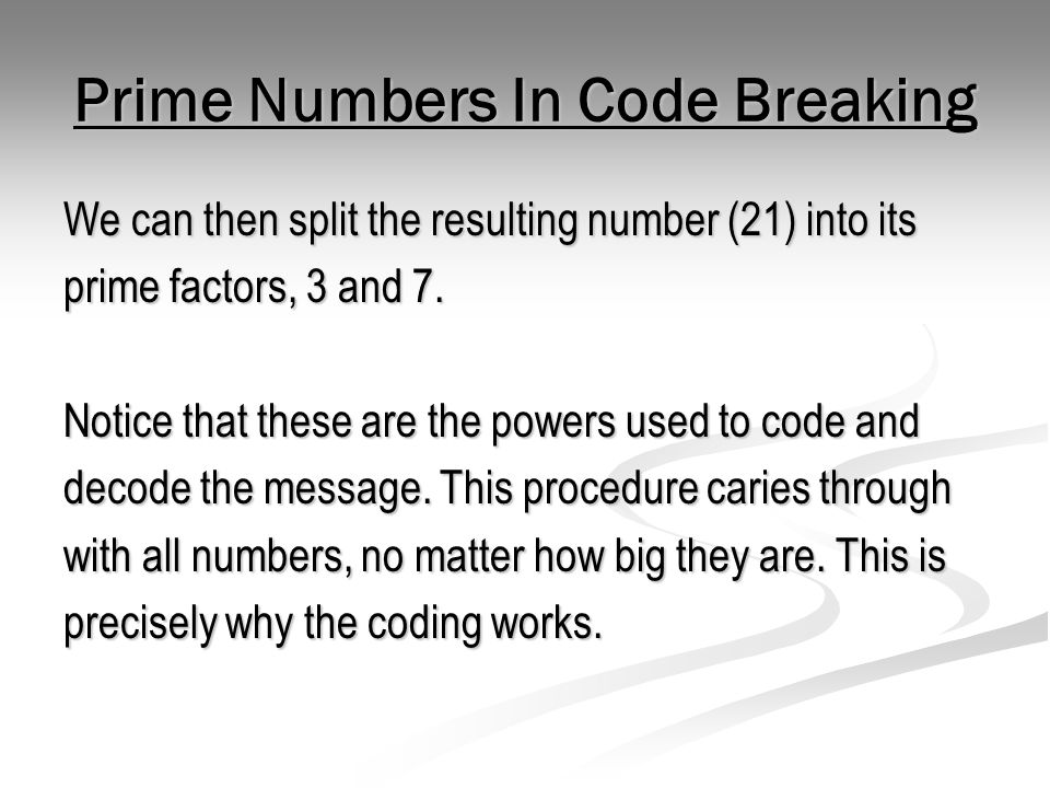Prime Numbers In Code Breaking We can then split the resulting number (21) into its prime factors, 3 and 7. Notice that these are the powers used to c