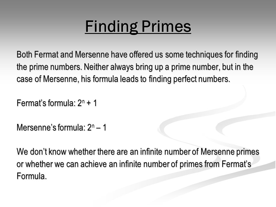 Finding Primes Both Fermat and Mersenne have offered us some techniques for finding the prime numbers. Neither always bring up a prime number, but in