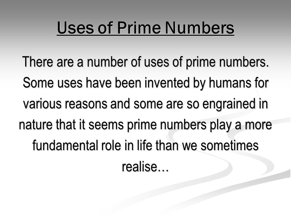 Uses of Prime Numbers There are a number of uses of prime numbers. Some uses have been invented by humans for various reasons and some are so engraine