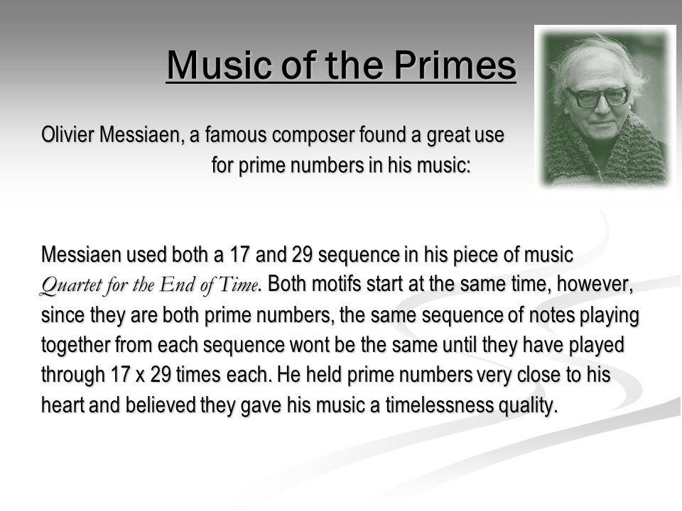 Music of the Primes Olivier Messiaen, a famous composer found a great use for prime numbers in his music: Messiaen used both a 17 and 29 sequence in h