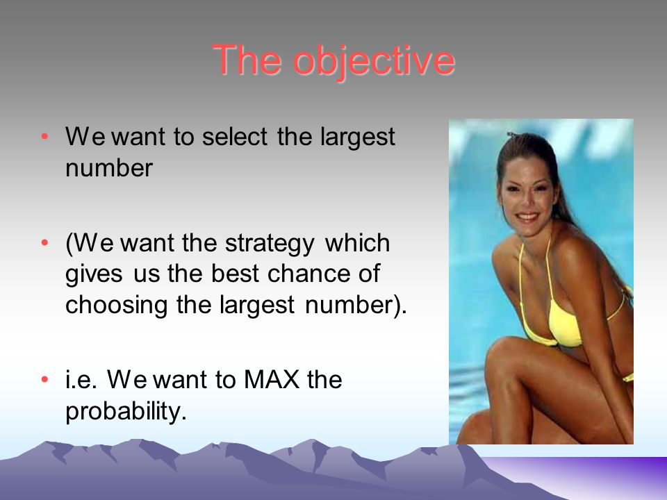 The objective We want to select the largest number (We want the strategy which gives us the best chance of choosing the largest number).