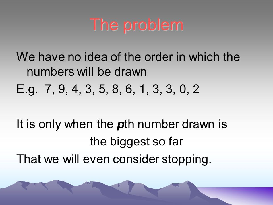 The problem We have no idea of the order in which the numbers will be drawn E.g.