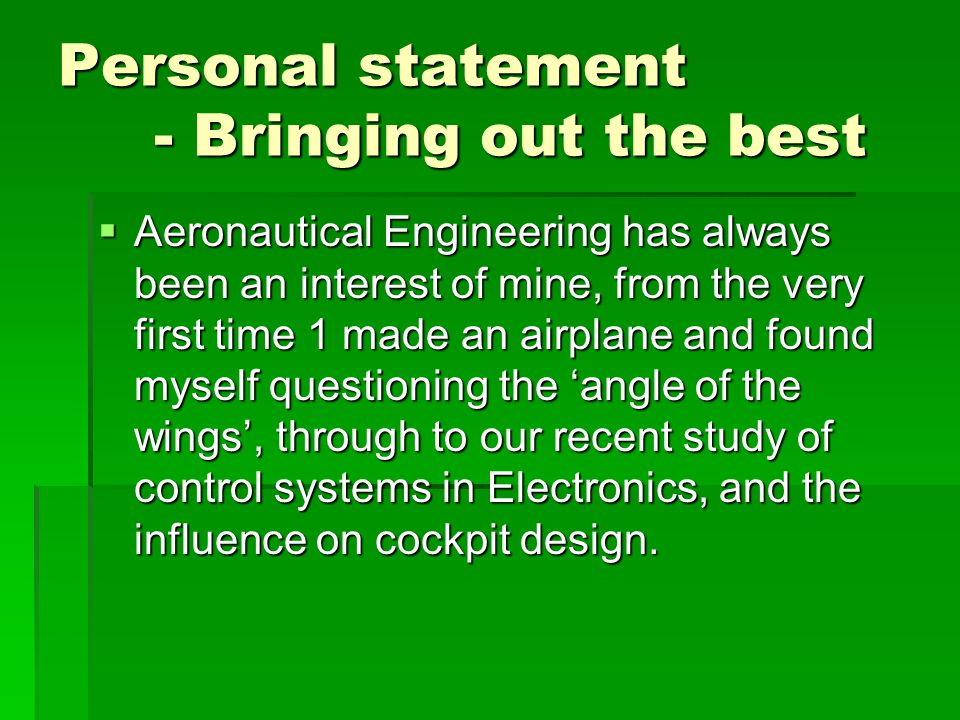 Personal statement - Bringing out the best  Aeronautical Engineering has always been an interest of mine, from the very first time 1 made an airplane and found myself questioning the 'angle of the wings', through to our recent study of control systems in Electronics, and the influence on cockpit design.
