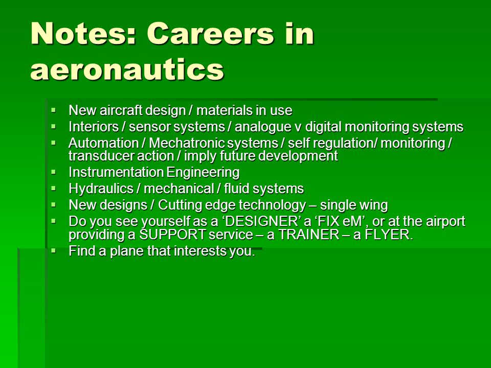 Notes: Careers in aeronautics  New aircraft design / materials in use  Interiors / sensor systems / analogue v digital monitoring systems  Automation / Mechatronic systems / self regulation/ monitoring / transducer action / imply future development  Instrumentation Engineering  Hydraulics / mechanical / fluid systems  New designs / Cutting edge technology – single wing  Do you see yourself as a 'DESIGNER' a 'FIX eM', or at the airport providing a SUPPORT service – a TRAINER – a FLYER.