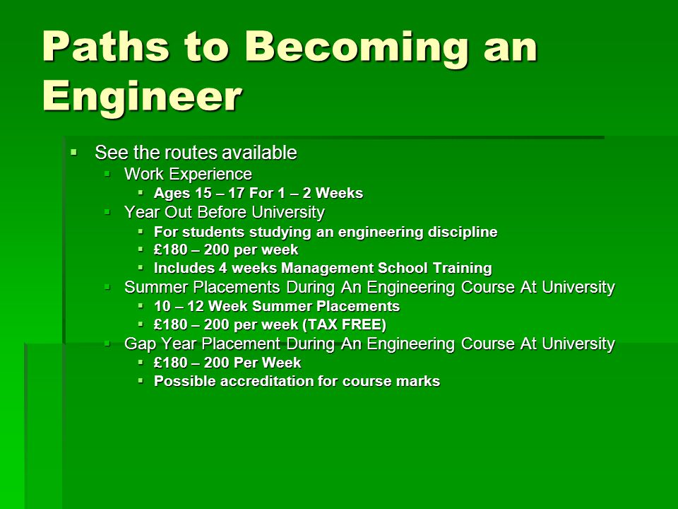 Paths to Becoming an Engineer  See the routes available  Work Experience  Ages 15 – 17 For 1 – 2 Weeks  Year Out Before University  For students studying an engineering discipline  £180 – 200 per week  Includes 4 weeks Management School Training  Summer Placements During An Engineering Course At University  10 – 12 Week Summer Placements  £180 – 200 per week (TAX FREE)  Gap Year Placement During An Engineering Course At University  £180 – 200 Per Week  Possible accreditation for course marks