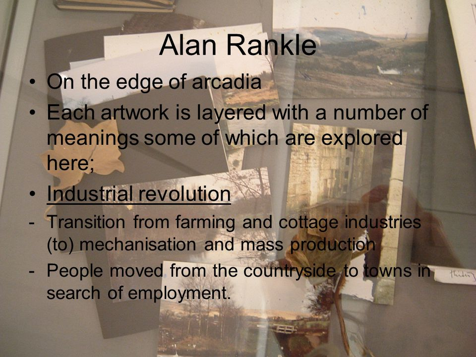 Alan Rankle On the edge of arcadia Each artwork is layered with a number of meanings some of which are explored here; Industrial revolution -Transition from farming and cottage industries (to) mechanisation and mass production -People moved from the countryside to towns in search of employment.