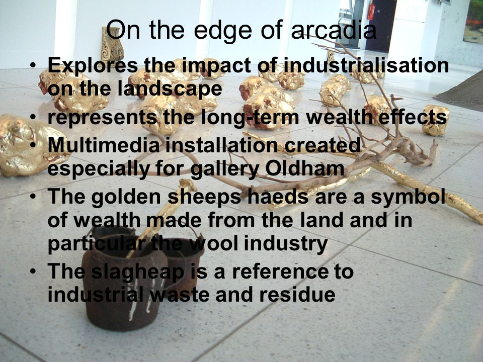 On the edge of arcadia Explores the impact of industrialisation on the landscape represents the long-term wealth effects Multimedia installation created especially for gallery Oldham The golden sheeps haeds are a symbol of wealth made from the land and in particular the wool industry The slagheap is a reference to industrial waste and residue