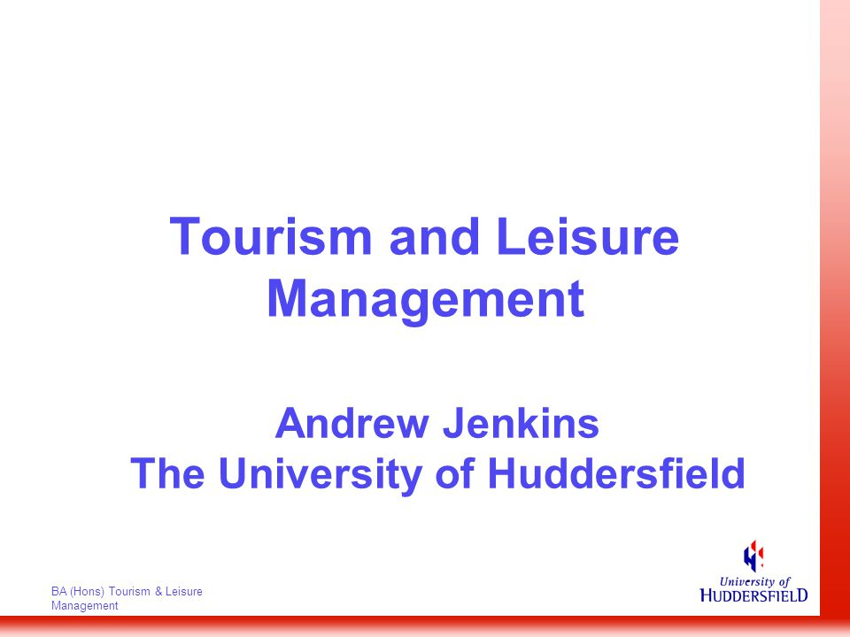 BA (Hons) Tourism & Leisure Management Tourism and Leisure Management Andrew Jenkins The University of Huddersfield
