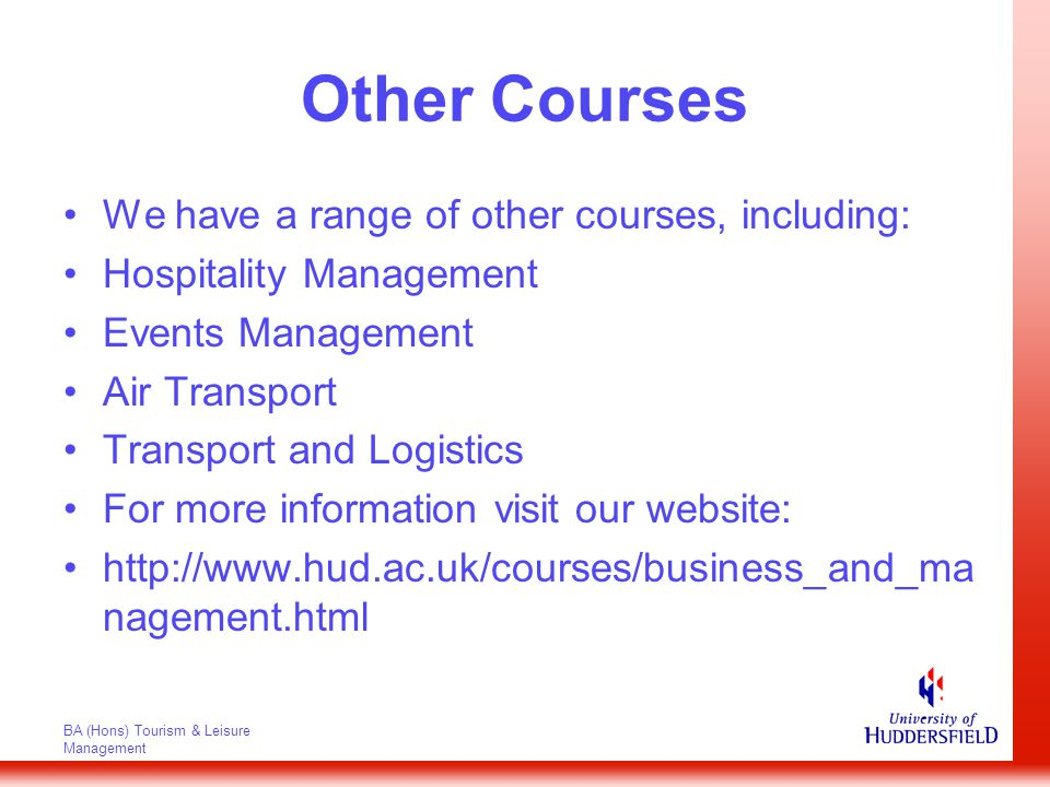 BA (Hons) Tourism & Leisure Management Other Courses We have a range of other courses, including: Hospitality Management Events Management Air Transport Transport and Logistics For more information visit our website: http://www.hud.ac.uk/courses/business_and_ma nagement.html