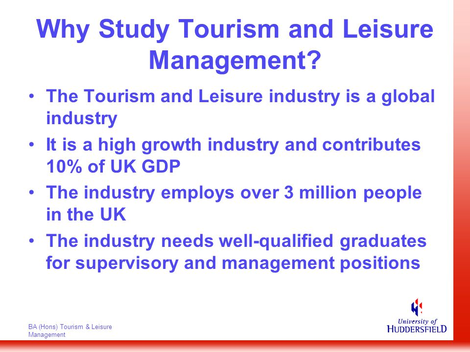 BA (Hons) Tourism & Leisure Management Aims of the Course To prepare students for managerial careers in the tourism and leisure industry in the widest sense To produce graduates who are familiar with functional specialisms at unit and corporate management level To develop students' ability to select and practice operational and managerial skills and techniques appropriate to a variety of tourism and leisure businesses