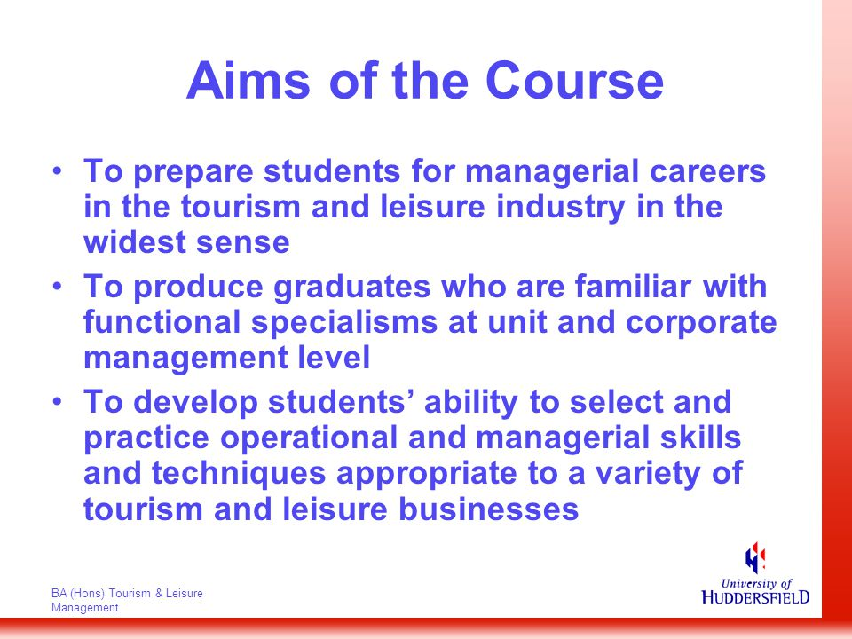 BA (Hons) Tourism & Leisure Management Aims of the Course To develop students' awareness and abilities to understand and use information technology for clerical, tactical and strategic purposes To produce students who can communicate clearly and effectively using a variety of methods and develop the ability to select the most appropriate medium for communication