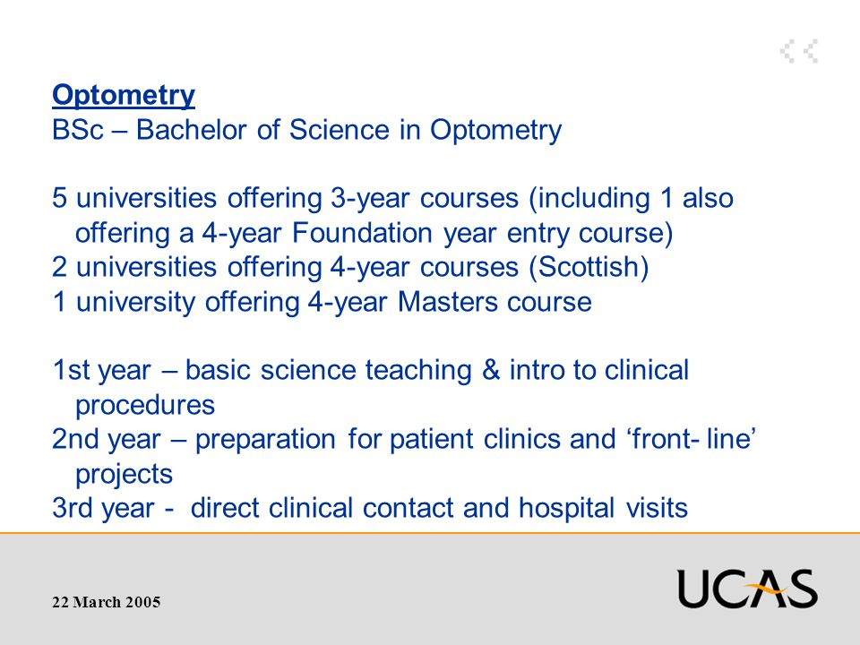 22 March 2005 Optometry BSc – Bachelor of Science in Optometry 5 universities offering 3-year courses (including 1 also offering a 4-year Foundation year entry course) 2 universities offering 4-year courses (Scottish) 1 university offering 4-year Masters course 1st year – basic science teaching & intro to clinical procedures 2nd year – preparation for patient clinics and 'front- line' projects 3rd year - direct clinical contact and hospital visits