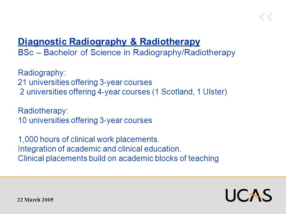 22 March 2005 Diagnostic Radiography & Radiotherapy BSc – Bachelor of Science in Radiography/Radiotherapy Radiography: 21 universities offering 3-year courses 2 universities offering 4-year courses (1 Scotland, 1 Ulster) Radiotherapy: 10 universities offering 3-year courses 1,000 hours of clinical work placements.