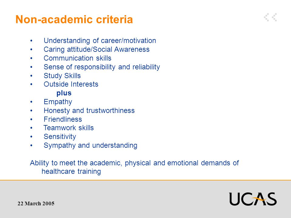 22 March 2005 Non-academic criteria Understanding of career/motivation Caring attitude/Social Awareness Communication skills Sense of responsibility and reliability Study Skills Outside Interests plus Empathy Honesty and trustworthiness Friendliness Teamwork skills Sensitivity Sympathy and understanding Ability to meet the academic, physical and emotional demands of healthcare training