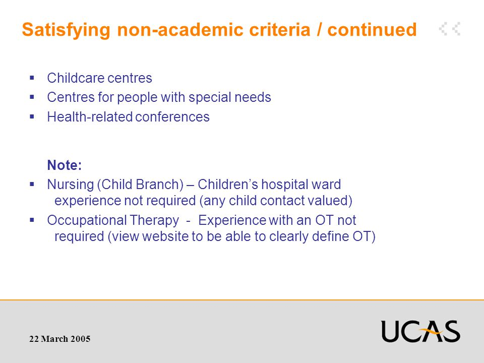 22 March 2005 Satisfying non-academic criteria / continued  Childcare centres  Centres for people with special needs  Health-related conferences Note:  Nursing (Child Branch) – Children's hospital ward experience not required (any child contact valued)  Occupational Therapy - Experience with an OT not required (view website to be able to clearly define OT)