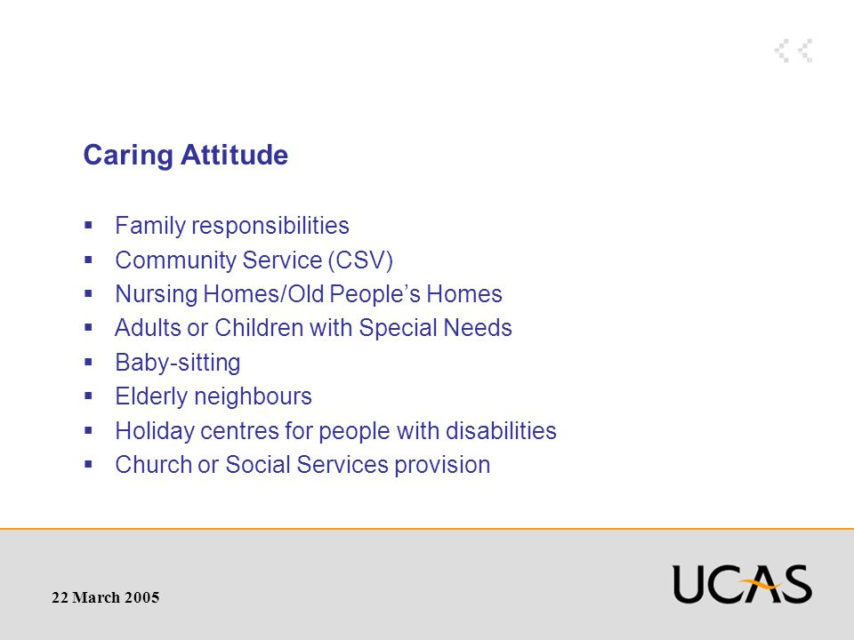 22 March 2005 Caring Attitude  Family responsibilities  Community Service (CSV)  Nursing Homes/Old People's Homes  Adults or Children with Special Needs  Baby-sitting  Elderly neighbours  Holiday centres for people with disabilities  Church or Social Services provision
