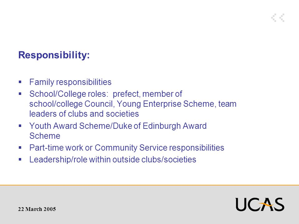 22 March 2005 Responsibility:  Family responsibilities  School/College roles: prefect, member of school/college Council, Young Enterprise Scheme, team leaders of clubs and societies  Youth Award Scheme/Duke of Edinburgh Award Scheme  Part-time work or Community Service responsibilities  Leadership/role within outside clubs/societies