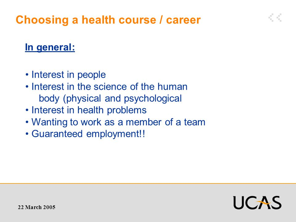 22 March 2005 Choosing a health course / career Interest in people Interest in the science of the human body (physical and psychological Interest in health problems Wanting to work as a member of a team Guaranteed employment!.