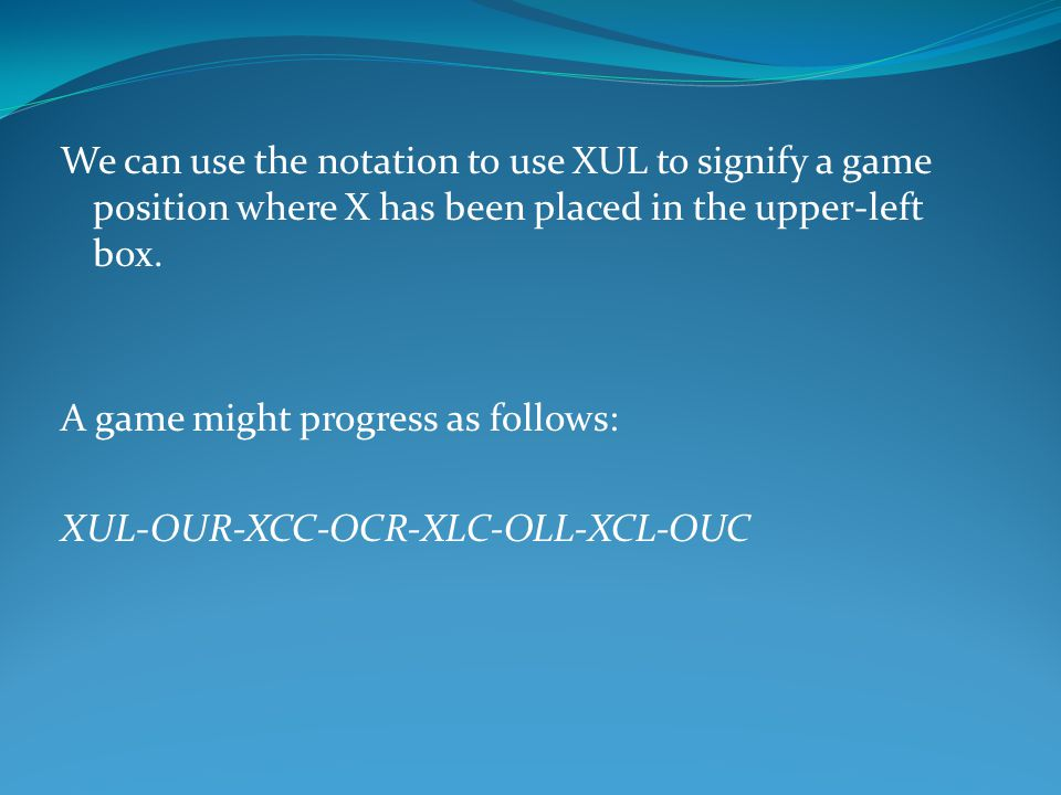 We can use the notation to use XUL to signify a game position where X has been placed in the upper-left box. A game might progress as follows: XUL-OUR