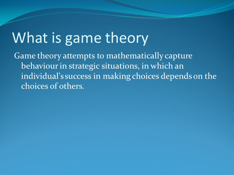 What is game theory Game theory attempts to mathematically capture behaviour in strategic situations, in which an individual s success in making choices depends on the choices of others.